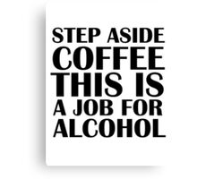 Step aside coffee, this is a job for alcohol. Canvas Print