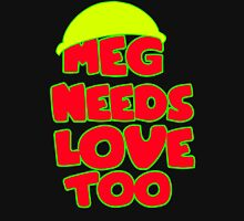 Meg Needs Love Too Unisex T-Shirt