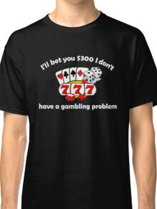 I'll bet you I don't have a gambling problem Classic T-Shirt