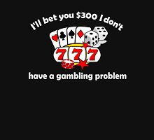 I'll bet you I don't have a gambling problem Unisex T-Shirt