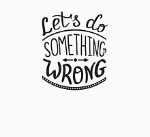 Lets do something wrong handwritten design Unisex T-Shirt