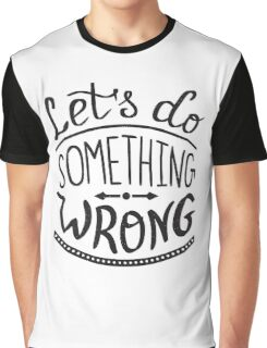Lets do something wrong handwritten design Graphic T-Shirt