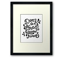 Do not be afraid to become famous Framed Print