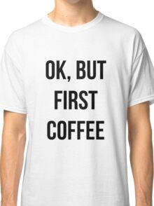 OK, but first coffee - version 1 - black Classic T-Shirt