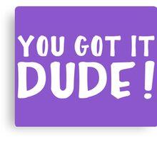 You Got It, Dude! Canvas Print