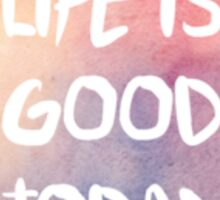 Life is Good Today Sticker
