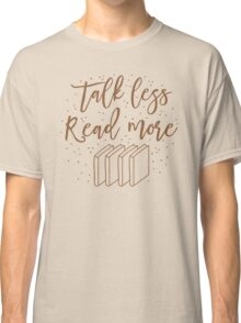 Talk less READ MORE Classic T-Shirt