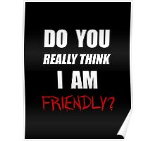 Do you really think I am friendly? - White Ink  Poster