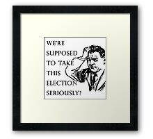 We're supposed to take this election seriously?  Framed Print