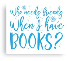 Who needs friends when I have books? Canvas Print