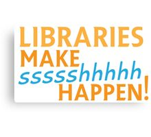Libraries MAKE SHHHHH Happen! Canvas Print