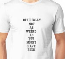 Officially Not as Weird as You Might Have been Unisex T-Shirt
