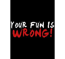 Your Fun is WRONG! (Variant) (White) Photographic Print