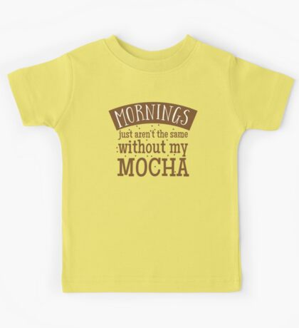 Mornings just aren't the same without my MOCHA Kids Tee