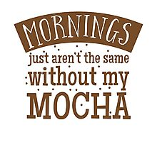 Mornings just aren't the same without my MOCHA Photographic Print