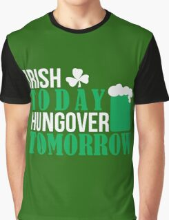 St. Patrick's Day: Irish today, hungover tomorrow Graphic T-Shirt