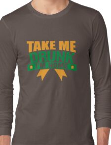 St. Patrick's Day: Take me drunk I'm home!  Long Sleeve T-Shirt