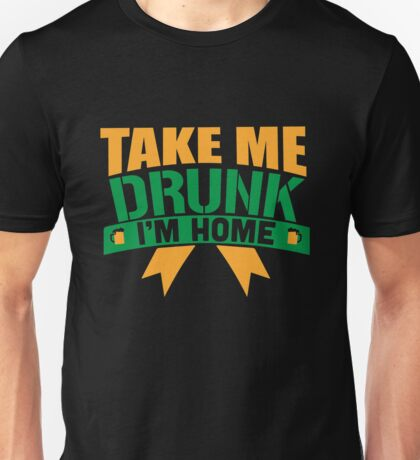 St. Patrick's Day: Take me drunk I'm home!  Unisex T-Shirt