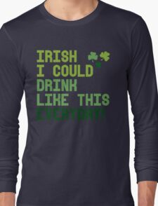 Irish I could drink like this every day Long Sleeve T-Shirt