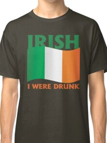Irish I were drunk Classic T-Shirt