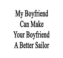 My Boyfriend Can Make Your Boyfriend A Better Sailor  Photographic Print