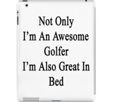 Not Only I'm An Awesome Golfer I'm Also Great In Bed  iPad Case/Skin