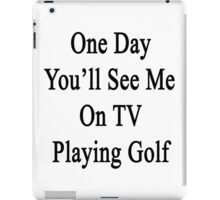 One Day You'll See Me On TV Playing Golf  iPad Case/Skin