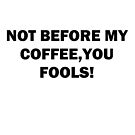 NOT BEFORE MY COFFEE YOU FOOLS by Tia Knight
