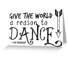 """""""Give the World a Reason to Dance"""" Greeting Card"""