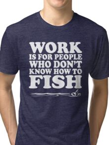 Work is for people who don't know how to fish Tri-blend T-Shirt