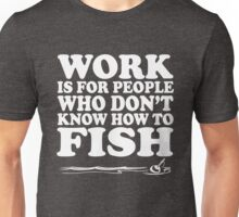 Work is for people who don't know how to fish Unisex T-Shirt