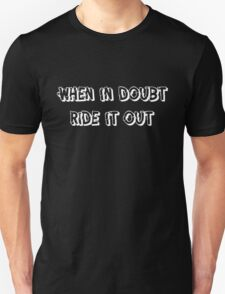 When in doubt, ride it out Unisex T-Shirt