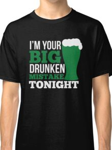 St. Patrick's Day: I'm your big drunken mistake tonight Classic T-Shirt