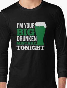St. Patrick's Day: I'm your big drunken mistake tonight Long Sleeve T-Shirt