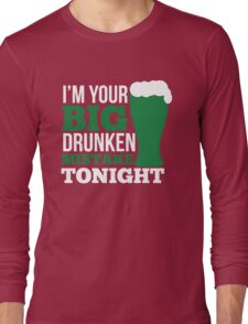 St. Patrick's Day: I'm your big drunken mistake tonight Long Sleeve T-Shirt