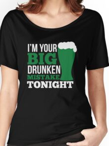 St. Patrick's Day: I'm your big drunken mistake tonight Women's Relaxed Fit T-Shirt