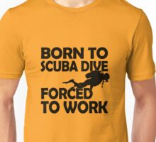 Born to scuba dive forced to work Unisex T-Shirt
