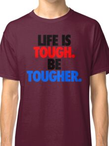LIFE IS TOUGH.  BE TOUGHER. Classic T-Shirt