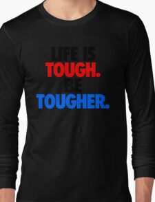 LIFE IS TOUGH.  BE TOUGHER. Long Sleeve T-Shirt