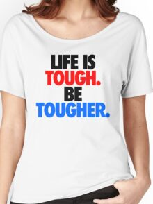 LIFE IS TOUGH.  BE TOUGHER. Women's Relaxed Fit T-Shirt
