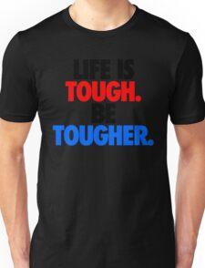 LIFE IS TOUGH.  BE TOUGHER. Unisex T-Shirt