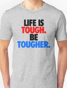LIFE IS TOUGH.  BE TOUGHER. Unisex T-Shirt