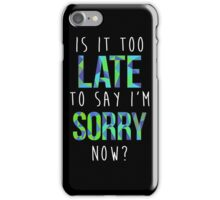Is it too late to say I'm sorry now? iPhone Case/Skin