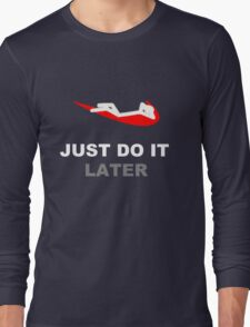Just do it... later Long Sleeve T-Shirt
