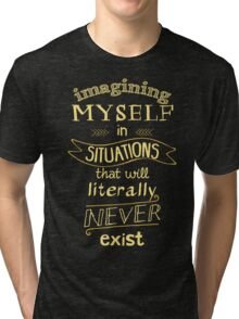 imagining myself in situations that will literally never exist Tri-blend T-Shirt