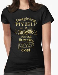 imagining myself in situations that will literally never exist Womens Fitted T-Shirt