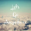 Let's Go Anywhere by ALICIABOCK