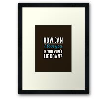How can I love you if you won't lie down Framed Print