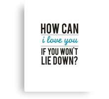 How can I love you if you won't lie down Canvas Print