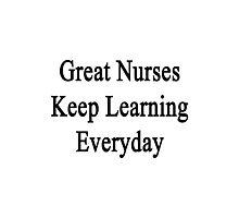 Great Nurses Keep Learning Everyday  Photographic Print
